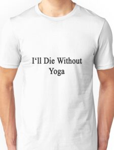 I'll Die Without Yoga  Unisex T-Shirt