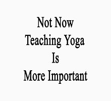 Not Now Teaching Yoga Is More Important  Unisex T-Shirt