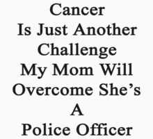 Cancer Is Just Another Challenge My Mom Will Overcome She's A Police Officer  by supernova23