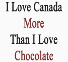 I Love Canada More Than I Love Chocolate  by supernova23