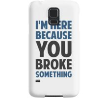 I'm Here Because You Broke Something Samsung Galaxy Case/Skin