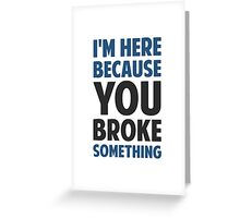 I'm Here Because You Broke Something Greeting Card
