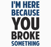 I'm Here Because You Broke Something T-Shirt