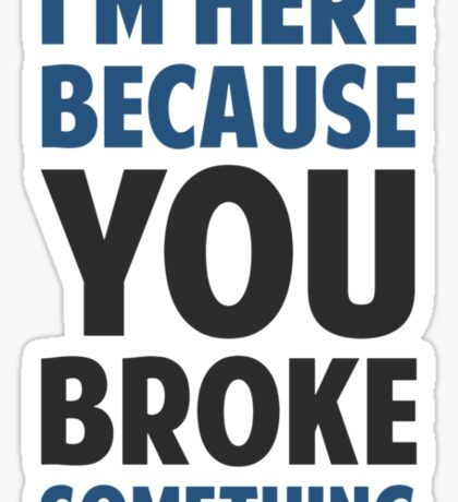 I'm Here Because You Broke Something Sticker