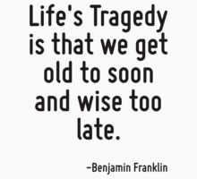 Life's Tragedy is that we get old to soon and wise too late. by Quotr