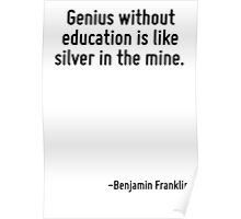 Genius without education is like silver in the mine. Poster