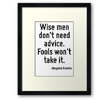 Wise men don't need advice. Fools won't take it. Framed Print