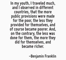 In my youth, I traveled much, and I observed in different countries, that the more public provisions were made for the poor, the less they provided for themselves, and of course became poorer. And, o T-Shirt
