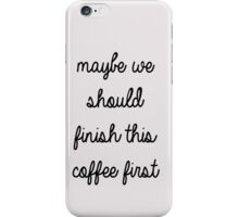 maybe we should finish this coffee first iPhone Case/Skin