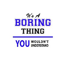 It's a BORING thing, you wouldn't understand !! Photographic Print