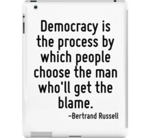Democracy is the process by which people choose the man who'll get the blame. iPad Case/Skin