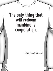 The only thing that will redeem mankind is cooperation. T-Shirt