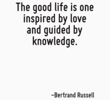 The good life is one inspired by love and guided by knowledge. by Quotr