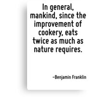 In general, mankind, since the improvement of cookery, eats twice as much as nature requires. Canvas Print