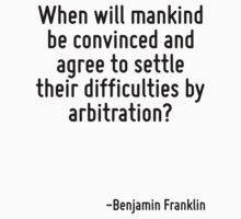 When will mankind be convinced and agree to settle their difficulties by arbitration? by Quotr
