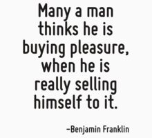 Many a man thinks he is buying pleasure, when he is really selling himself to it. by Quotr