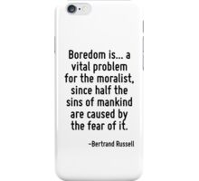 Boredom is... a vital problem for the moralist, since half the sins of mankind are caused by the fear of it. iPhone Case/Skin