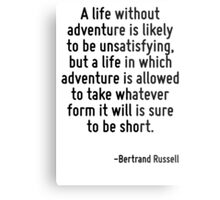 A life without adventure is likely to be unsatisfying, but a life in which adventure is allowed to take whatever form it will is sure to be short. Metal Print