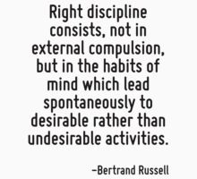 Right discipline consists, not in external compulsion, but in the habits of mind which lead spontaneously to desirable rather than undesirable activities. by Quotr
