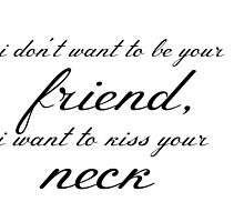I don't want to be your friend, i want to kiss your neck by lucyward