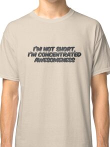 I'm not short, I'm concentrated awesomeness Classic T-Shirt