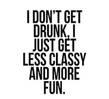 I dont get drunk, I just get less classy and more fun Photographic Print