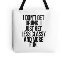 I dont get drunk, I just get less classy and more fun Tote Bag
