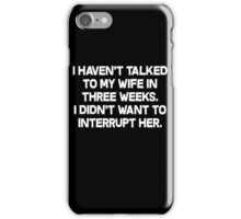 I havent talked to my wife in three weeks I didnt want to interrupt her. iPhone Case/Skin