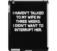 I havent talked to my wife in three weeks I didnt want to interrupt her. iPad Case/Skin