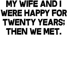 My wife and I were happy for twenty years then we met. by SlubberBub