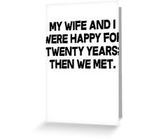 My wife and I were happy for twenty years then we met. Greeting Card