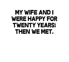 My wife and I were happy for twenty years then we met. Photographic Print