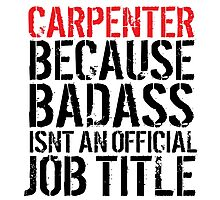 Funny 'Carpenter Because Badass Isn't an official Job Title' T-Shirt Photographic Print
