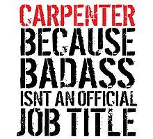 Funny 'Carpenter Because Badass Isn't an official Job Title' T-Shirt Photographic Print