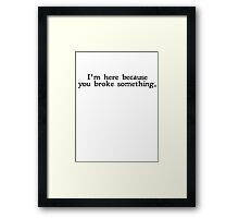 I'm here because you broke something Framed Print