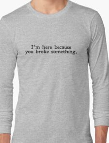 I'm here because you broke something Long Sleeve T-Shirt