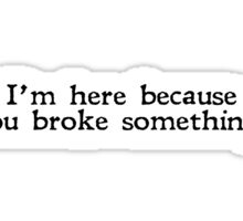 I'm here because you broke something Sticker