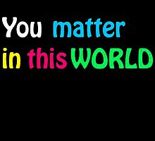 You matter in this World 1 by JoCa-byJoeCarr