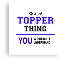 It's a TOPPER thing, you wouldn't understand !! Canvas Print