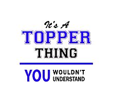 It's a TOPPER thing, you wouldn't understand !! Photographic Print