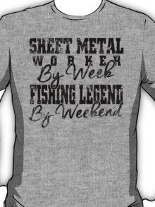 SHEET METAL WORKER by week FISHING LEGEND by weekend T-Shirt