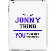 It's a JONNY thing, you wouldn't understand !! iPad Case/Skin