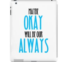 TFIOS- Maybe Okay Will Be Our Always iPad Case/Skin