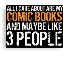 Hilarious 'All I Care About Are My Comic Books And Maybe Like 3 People' Tshirt, Accessories and Gifts Canvas Print