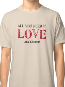 All you need is love... and cheese Classic T-Shirt