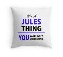 It's a JULES thing, you wouldn't understand !! Throw Pillow