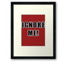 IGNORE ME! Framed Print