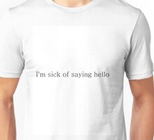 I'm sick of saying hello Unisex T-Shirt
