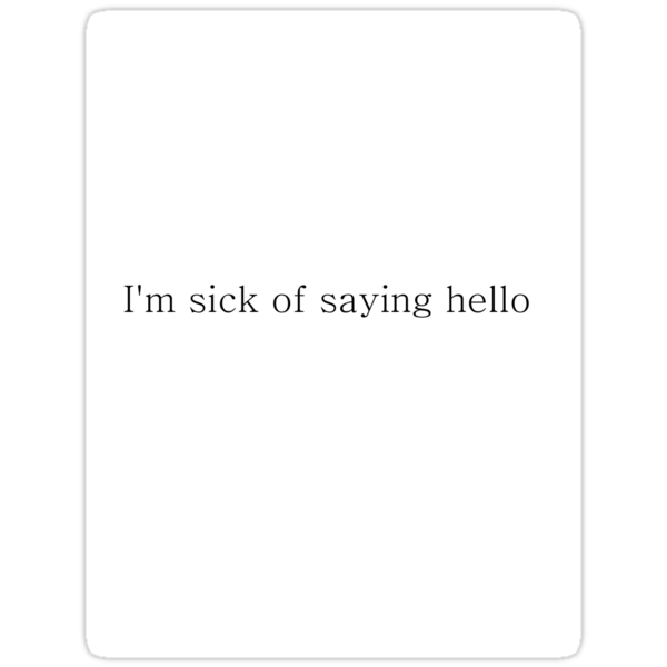 I'm sick of saying hello by MrsO