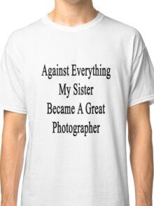 Against Everything My Sister Became A Great Photographer  Classic T-Shirt
